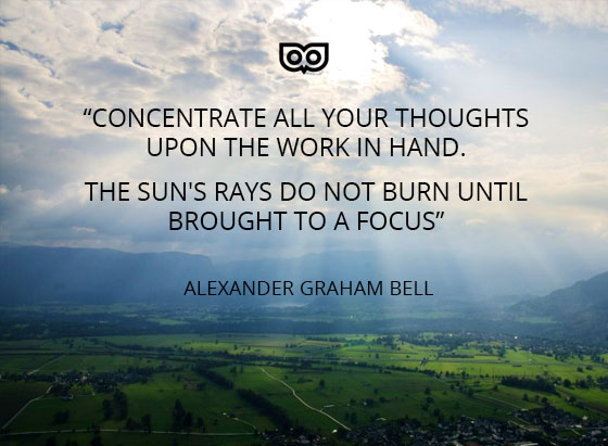 """""""Concentrate all your thoughts upon the work in hand. The Sun's rays do not burn until brought to a focus""""  ― Alexander Graham Bell"""