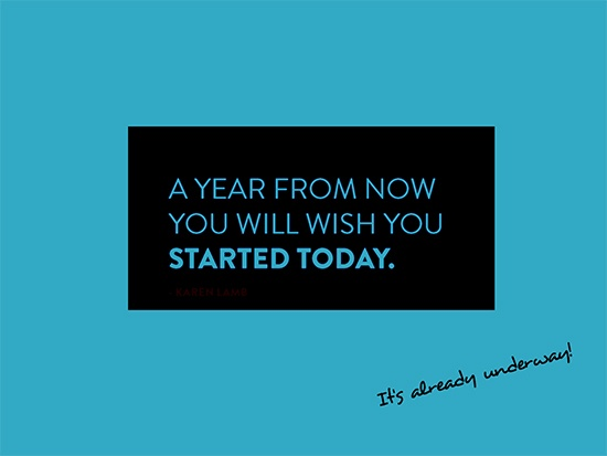 A year from now, you'll wish you started today!