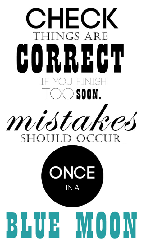 Check things are correct if you finish too soon, mistakes should occur once in a blue moon
