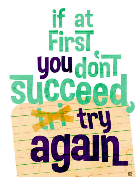 If at first you don't succeed, try, try again' – Another proverb, but also very true.